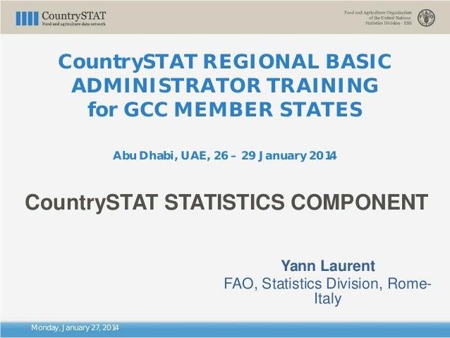 CountrySTAT REGIONAL BASIC ADMINISTRATOR TRAINING for GCC MEMBER STATES Abu Dhabi, UAE, 26 – 29 January 2014 Monday, Janua...