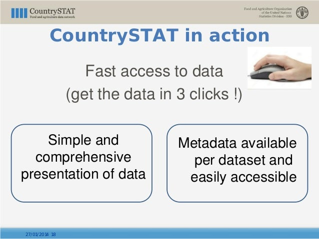 27/01/2014 18 CountrySTAT in action Fast access to data (get the data in 3 clicks !) Metadata available per dataset and ea...