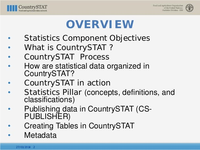 OVERVIEW • Statistics Component Objectives • What is CountrySTAT ? • CountrySTAT Process • How are statistical data organi...
