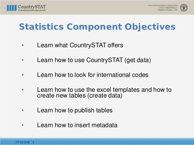 Statistics Component Objectives • Learn what CountrySTAT offers • Learn how to use CountrySTAT (get data) • Learn how to l...