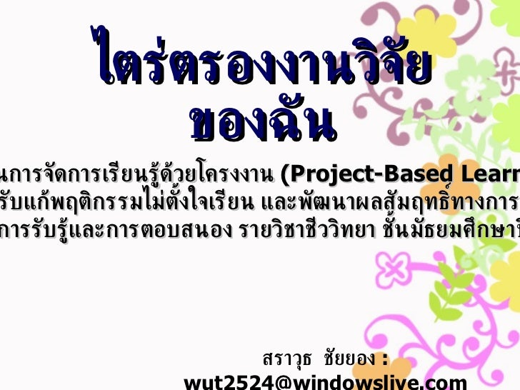 ไตร่ตรองงานวิจัยของฉัน สราวุธ  ชัยยอง   : wut2524@windowslive.com การใช้ไอซีทีในการจัดการเรียนรู้ด้วยโครงงาน  ( Project-Ba...