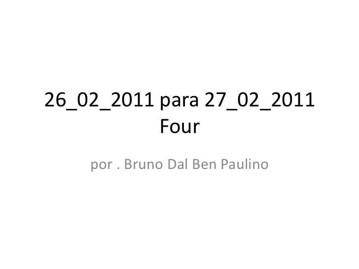26_02_2011 para 27_02_2011           Four    por . Bruno Dal Ben Paulino