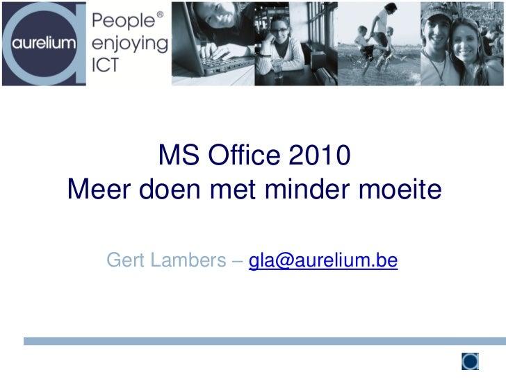 MS Office 2010Meer doen met minder moeite  Gert Lambers – gla@aurelium.be