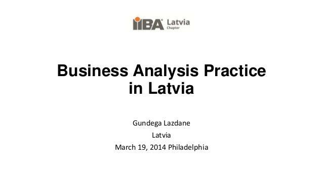 Business Analysis Practice in Latvia Gundega Lazdane Latvia March 19, 2014 Philadelphia