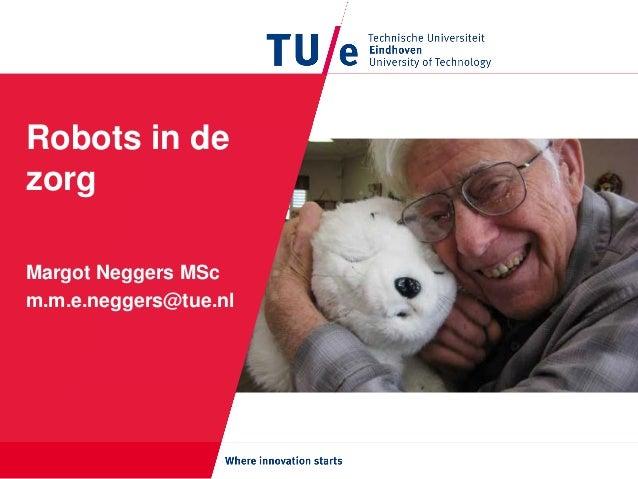 Robots in de zorg Margot Neggers MSc m.m.e.neggers@tue.nl
