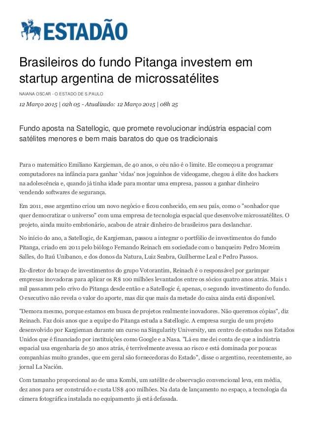 Brasileiros do fundo Pitanga investem em startup argentina de microssatélites NAIANA OSCAR - O ESTADO DE S.PAULO 12 Março ...