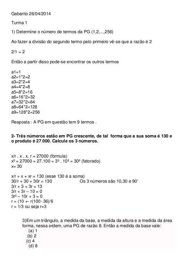 Gabarito 26/04/2014 Turma 1 1) Determine o número de termos da PG (1,2,...,256) Ao fazer a divisão do segundo termo pelo p...