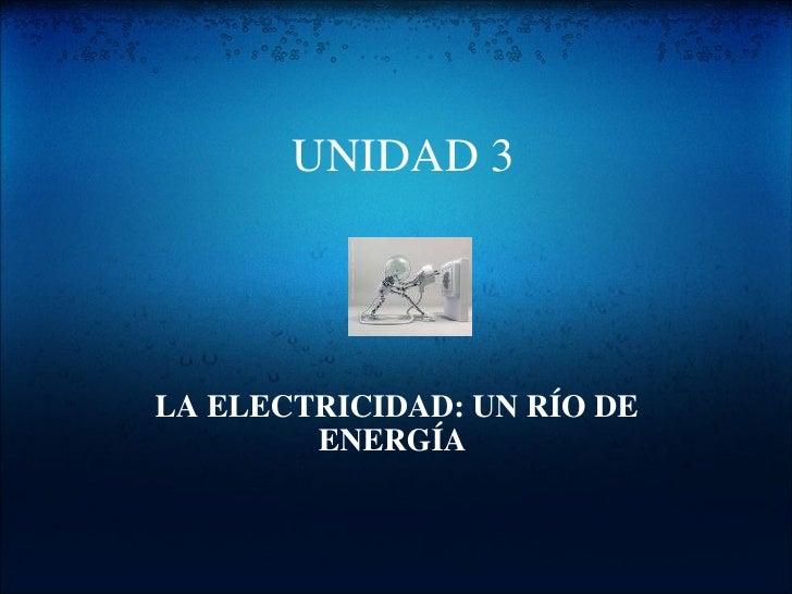 UNIDAD 3  LA ELECTRICIDAD: UN RÍO DE ENERGÍA