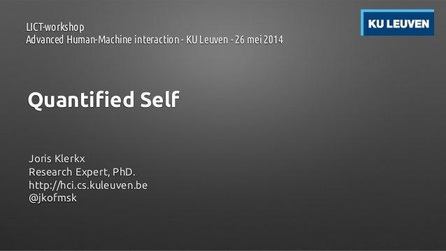Quantified Self Joris Klerkx Research Expert, PhD. http://hci.cs.kuleuven.be @jkofmsk LICT-workshop Advanced Human-Machine...