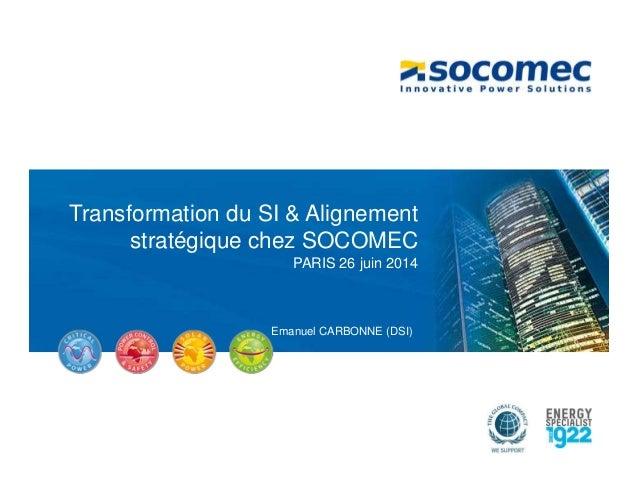 Transformation du SI & Alignement stratégique chez SOCOMEC PARIS 26 juin 2014 Emanuel CARBONNE (DSI)