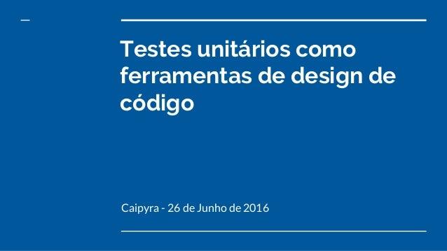 Testes unitários como ferramentas de design de código Caipyra - 26 de Junho de 2016