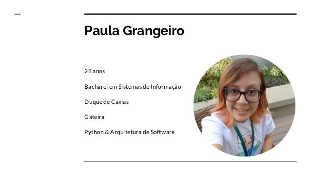 Paula Grangeiro 28 anos Bacharel em Sistemas de Informação Duque de Caxias Gateira Python & Arquitetura de Software
