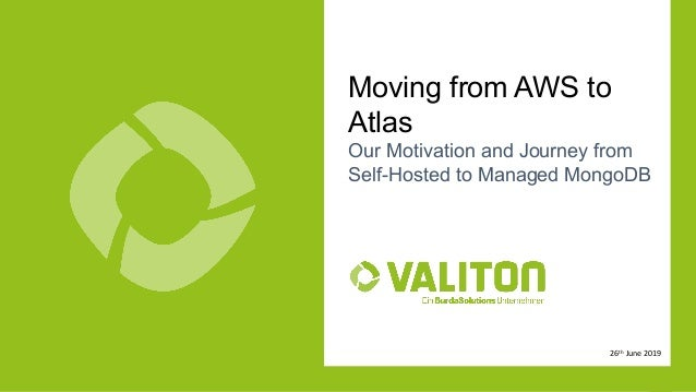 Copyright Valiton GmbH 1 Moving from AWS to Atlas Our Motivation and Journey from Self-Hosted to Managed MongoDB 26th June...