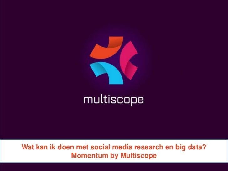 Wat kan ik doen met social media research en big data?              Momentum by Multiscope