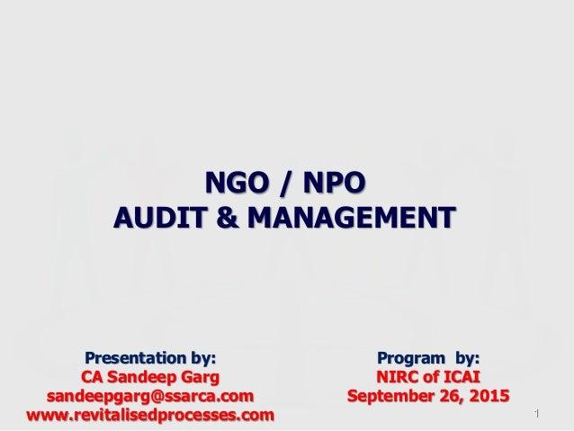 NGO / NPO AUDIT & MANAGEMENT Presentation by: CA Sandeep Garg sandeepgarg@ssarca.com www.revitalisedprocesses.com Program ...