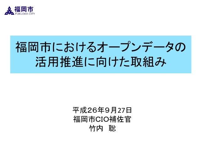 福岡市におけるオープンデータの 活用推進に向けた取組み  平成26年9月27日  福岡市CIO補佐官  竹内 聡