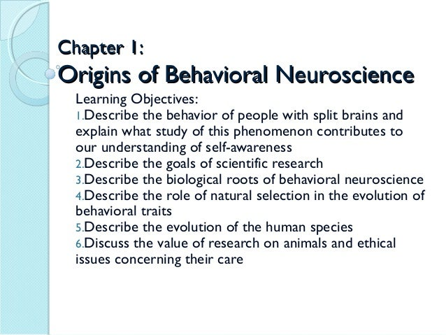 Chapter 1:Origins of Behavioral Neuroscience  Learning Objectives:  1.Describe the behavior of people with split brains an...