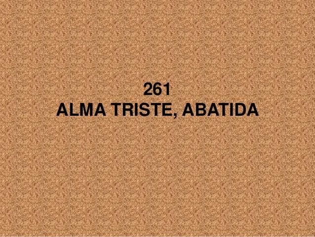 261 ALMA TRISTE, ABATIDA