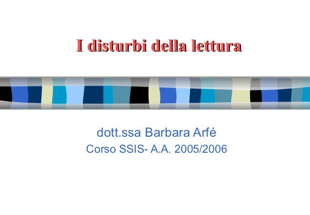 I disturbi della letturaI disturbi della lettura dott.ssa Barbara Arfé Corso SSIS- A.A. 2005/2006