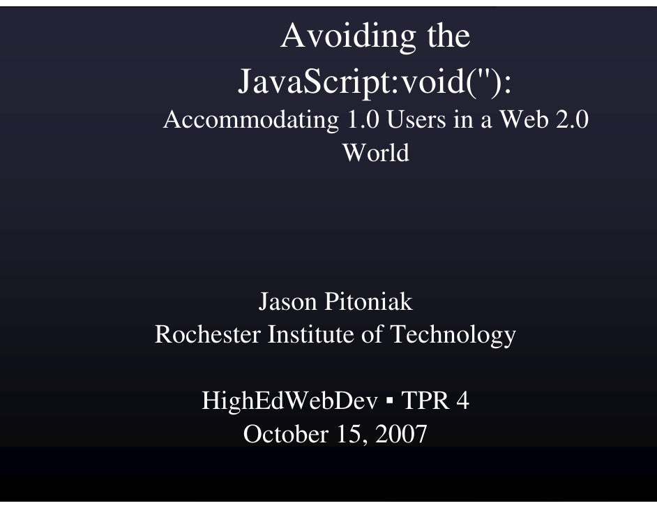 Avoiding the        JavaScript:void(''): Accommodating 1.0 Users in a Web 2.0              World              Jason Pitoni...