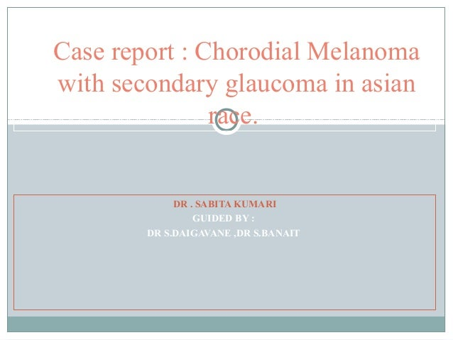 DR . SABITA KUMARI GUIDED BY : DR S.DAIGAVANE ,DR S.BANAIT Case report : Chorodial Melanoma with secondary glaucoma in asi...