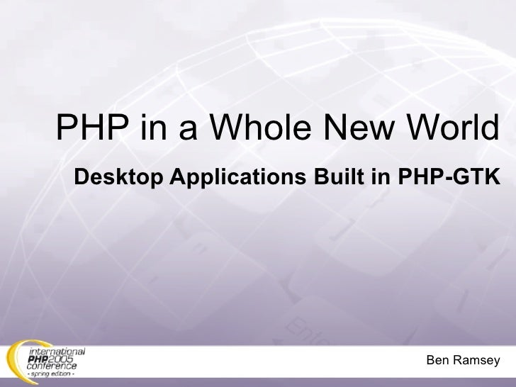 PHP in a Whole New World Desktop Applications Built in PHP-GTK                                   Ben Ramsey