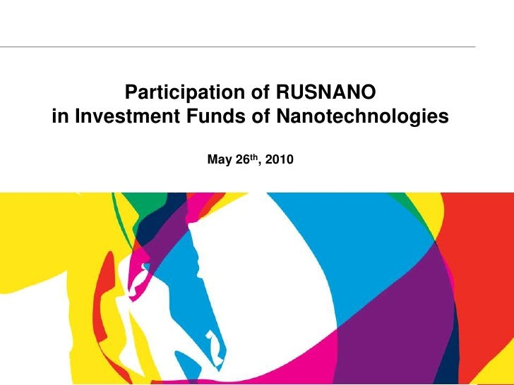 Participation of RUSNANO in Investment Funds of Nanotechnologies                 May 26th, 2010                           ...