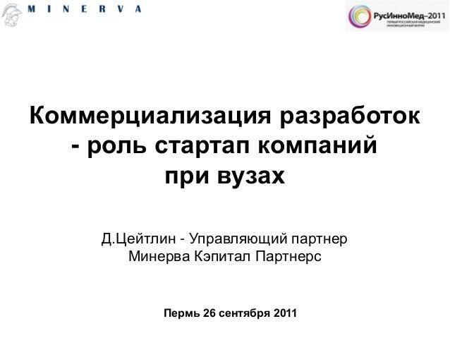 Коммерциализация разработок - роль стартап компаний при вузах Пермь 26 сентября 2011 Д.Цейтлин - Управляющий партнер Минер...
