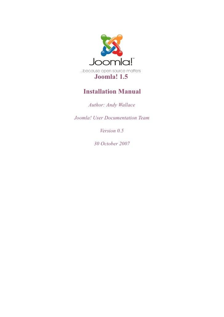 Joomla! 1.5     Installation Manual      Author: Andy Wallace  Joomla! User Documentation Team            Version 0.5     ...
