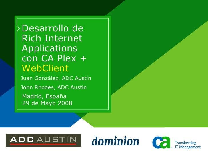 Desarrollo de Rich Internet Applications con CA Plex + WebClient Juan González, ADC Austin John Rhodes, ADC Austin Madrid,...