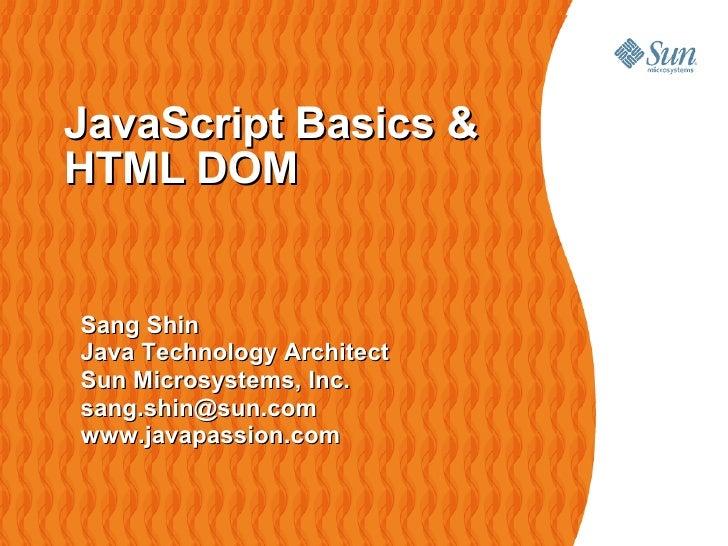 JavaScript Basics & HTML DOM   Sang Shin Java Technology Architect Sun Microsystems, Inc. sang.shin@sun.com www.javapassio...