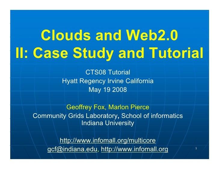 Clouds and Web2.0 II: Case Study and Tutorial                   CTS08 Tutorial            Hyatt Regency Irvine California ...
