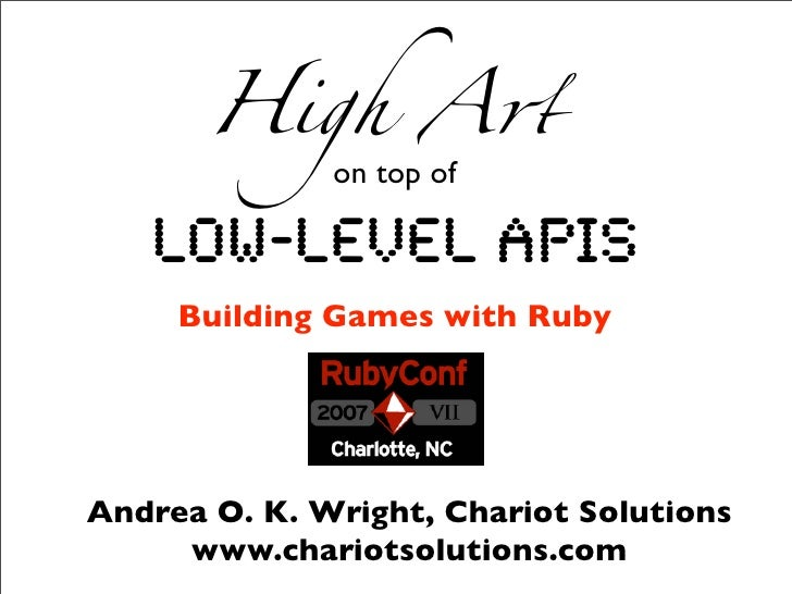High A!               on top of     Low-level APIs      Building Games with Ruby     Andrea O. K. Wright, Chariot Solution...