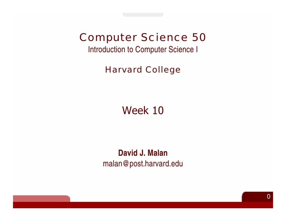 Computer Science 50  Introduction to Computer Science I        Harvard College               Week 10            David J. M...