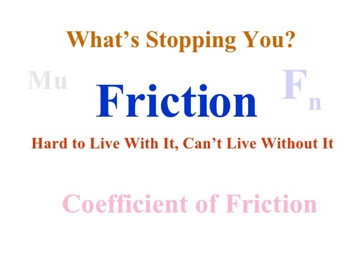 Friction Hard to Live With It, Can't Live Without It Mu Coefficient of Friction F n What's Stopping You?