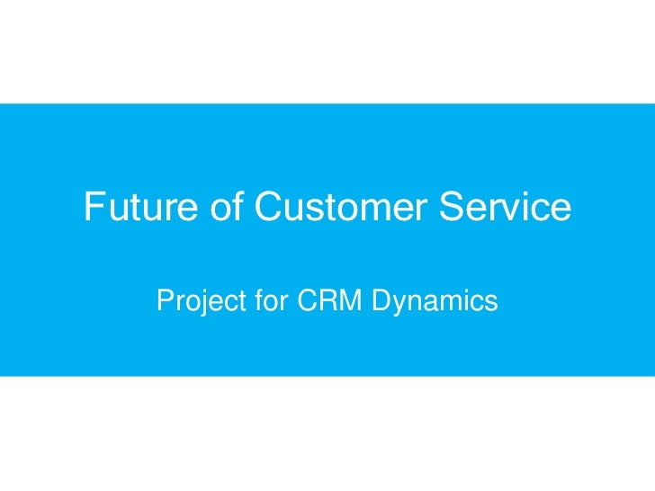 Future of Customer Service   Project for CRM Dynamics