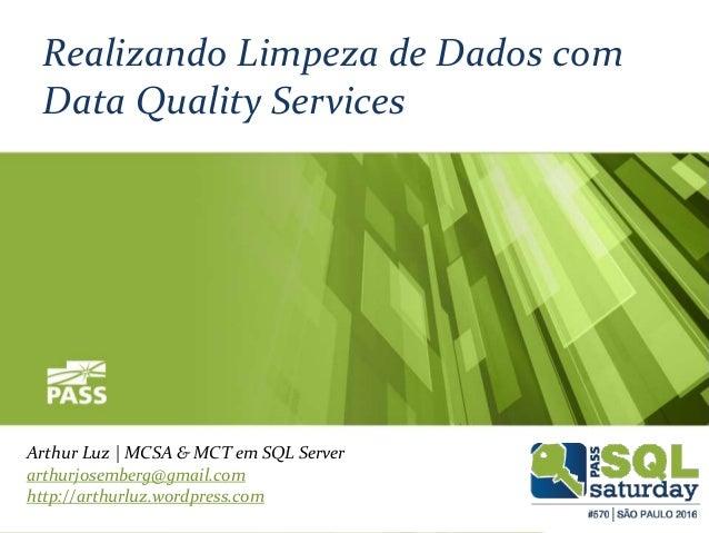 Realizando Limpeza de Dados com Data Quality Services Arthur Luz | MCSA & MCT em SQL Server arthurjosemberg@gmail.com http...
