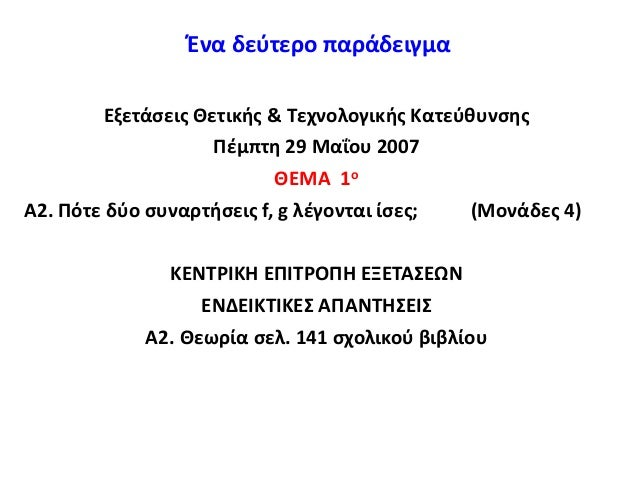 Ένα δεύτερο παράδειγμα Εξετάσεις Θετικής & Τεχνολογικής Κατεύθυνσης Πέμπτη 29 Μαΐου 2007 ΘΕΜΑ 1ο Α2. Πότε δύο συναρτήσεις ...