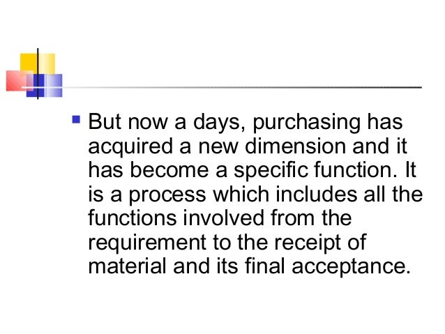  But now a days, purchasing has acquired a new dimension and it has become a specific function. It is a process which inc...