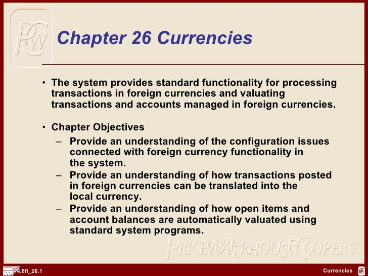 Chapter 26 Currencies <ul><li>The system provides standard functionality for processing transactions in foreign currencies...