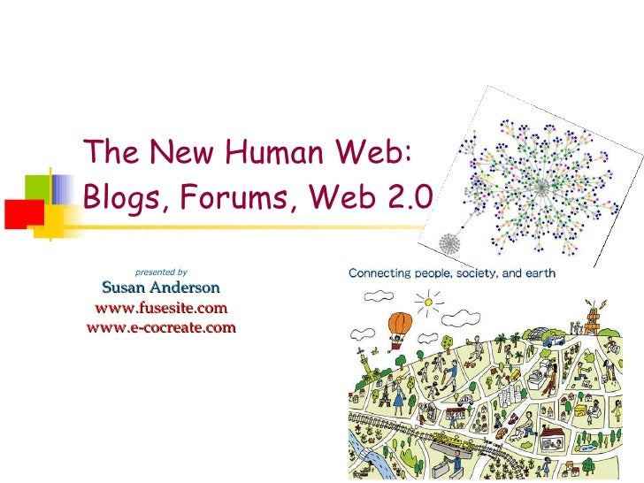 The New Human Web: Blogs, Forums, Web 2.0 presented by Susan Anderson www.fusesite.com www.e-cocreate.com