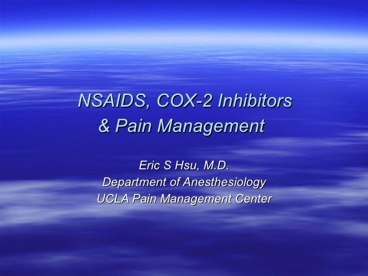 NSAIDS, COX-2 Inhibitors  & Pain Management   Eric S Hsu, M.D. Department of Anesthesiology UCLA Pain Management Center