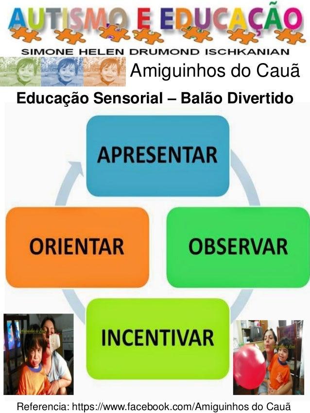 Referencia: https://www.facebook.com/Amiguinhos do Cauã  Amiguinhos do Cauã  Educação Sensorial – Balão Divertido