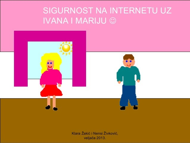 SIGURNOST NA INTERNETU UZIVANA I MARIJU      Klara Žakić i Nensi Živković,            veljača 2013.
