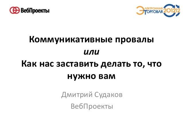 Коммуникативные провалы или Как нас заставить делать то, что нужно вам Дмитрий Судаков ВебПроекты