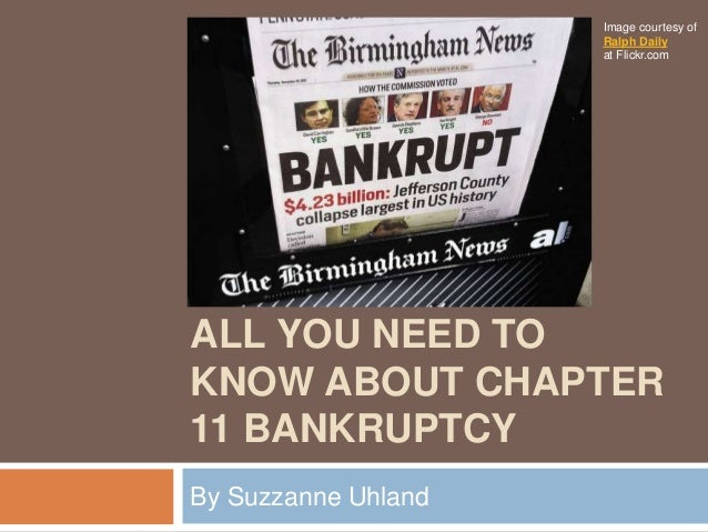 ALL YOU NEED TO KNOW ABOUT CHAPTER 11 BANKRUPTCY By Suzzanne Uhland Image courtesy of Ralph Daily at Flickr.com