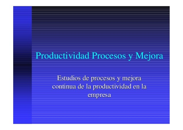 Productividad Procesos y Mejora      Estudios de procesos y mejora    continua de la productividad en la                 e...