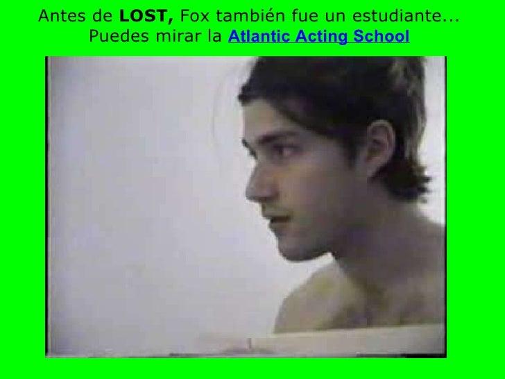 Antes de  LOST,  Fox también fue un estudiante... Puedes mirar   la   Atlantic Acting School