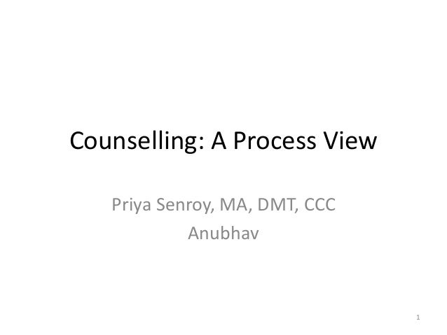 1 Counselling: A Process View Priya Senroy, MA, DMT, CCC Anubhav
