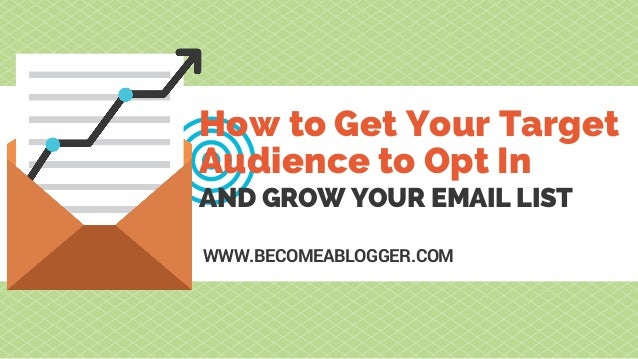 AND GROW YOUR EMAIL LIST How to Get Your Target Audience to Opt In WWW.BECOMEABLOGGER.COM